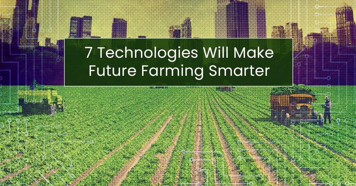 7 technologies will make future farming smarter