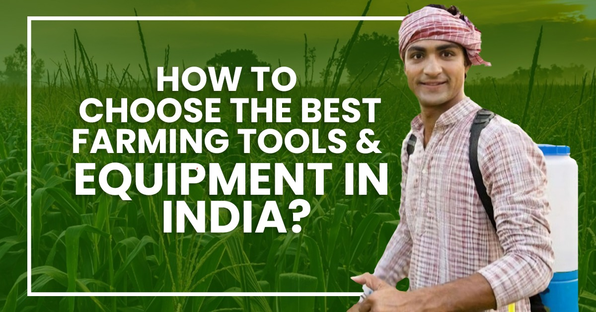 HOW TO CHOOSE THE BEST FARMING TOOLS AND EQUIPMENT IN INDIA?